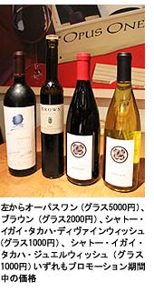 ワイン/左からオーパスワン(グラス5000円)、ブラウン(グラス2000円)、シャトー・イガイ・タカハ・ディヴァインウィッシュ(グラス1000円)、シャトー・イガイ・タカハ・ジュエルウィッシュ(グラス1000円)いずれもプロモーション期間中の価格