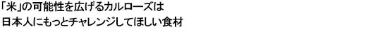 「米」の可能性を広げるカルローズは日本人にもっとチャレンジしてほしい食材