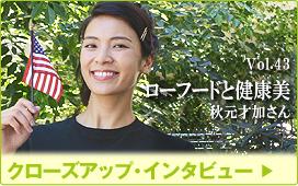 クローズアップインタビュー/Vol.43 ローフードと健康美 秋元才加さん
