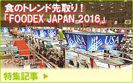 特集記事/イベントレポート:食のトレンド先取り!「FOODEX JAPAN 2016」