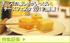 特集記事/チーズの楽しさがいっぱい、「チーズフェスタ2019」開催!